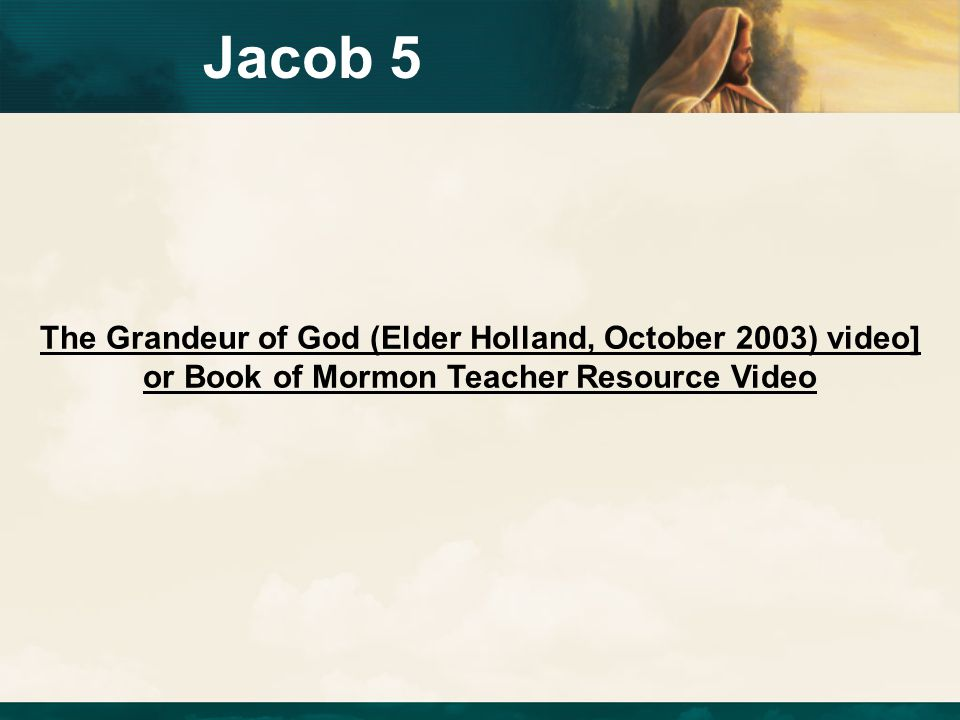 Jacob 5 The Grandeur of God (Elder Holland, October 2003) video] or Book of Mormon Teacher Resource Video.
